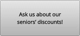 Ask us about our seniors' discounts!